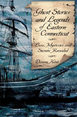 Ghost Stories and Legends of Eastern Connecticut: Love, Mysteries and Secrets Revealed