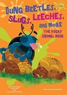 Dung Beetles, Slugs, Leeches, and More: The Yucky Animal Book