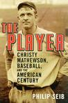 The Player: Christy Mathewson, Baseball, and the American Century