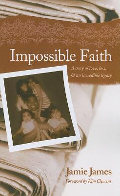 Impossible Faith: A Story of Love, Loss, & an Incredible Legacy