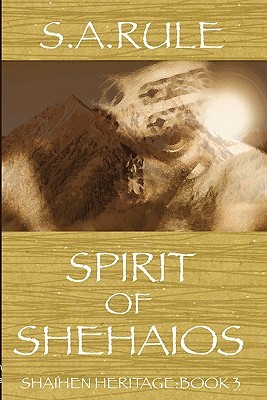 Spirit of Shehaios - Shaihen Heritage Book 3 by S.A. Rule