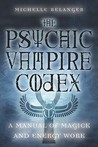 The Psychic Vampire Codex by Michelle Belanger