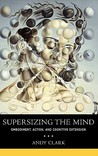 Supersizing the Mind: Embodiment, Action, and Cognitive Extension (Philosophy of Mind Series)