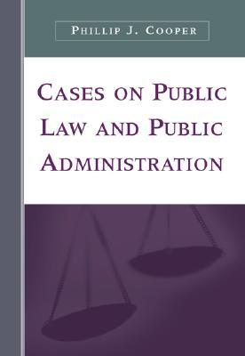 Cases on Public Law and Public Administration by Phillip J. Cooper