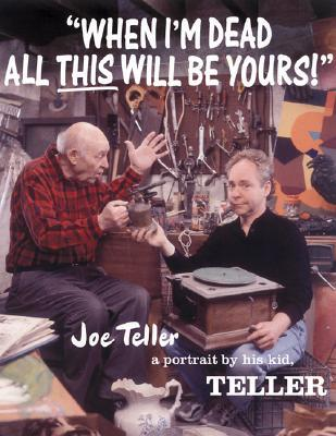 When I'm Dead All This Will Be Yours: Joe Teller - A Portrait By His Kid