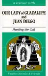 A Retreat With Our Lady Of Guadalupe And Juan Diego: Heeding The Call