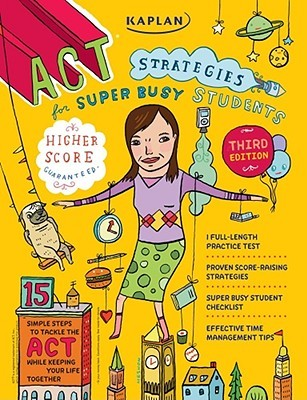 Kaplan ACT Strategies for Super Busy Students: 15 Simple Steps to Tackle the ACT while Keeping Your Life Together