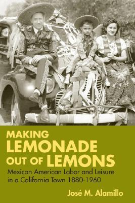 Making Lemonade out of Lemons: Mexican American Labor and Leisure in a California Town 1880-1960