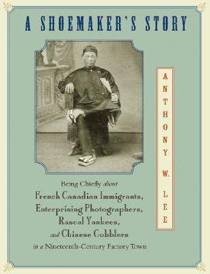 A Shoemaker's Story: Being Chiefly about French Canadian Immigrants, Enterprising Photographs, Rascal Yankees, and Chinese Cobblers in a Nineteenth-Century Factory Town