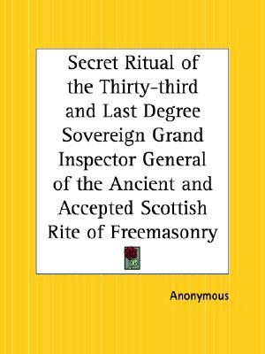 Secret Ritual of the Thirty-Third and Last Degree Sovereign Grand Inspector General of the Ancient and Accepted Scottish Rite of Freemasonry