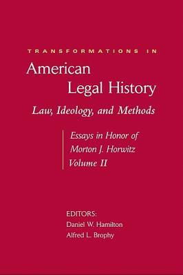 Transformations in American Legal History, Volume II: Law, Ideology, and Methods: Essays in Honor of Morton J. Horwitz