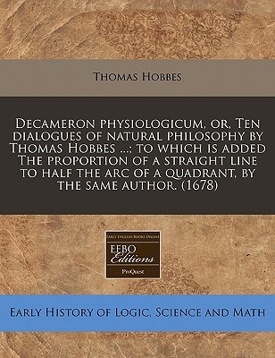 Decameron Physiologicum, Or, Ten Dialogues of Natural Philosophy by Thomas Hobbes ...; To Which Is Added the Proportion of a Straight Line to Half the