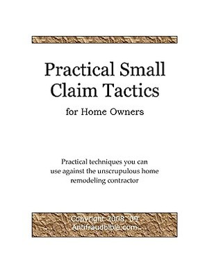 Practical Small Claim Tactics for Home Owners: Practical Techniques You Can Use Against the Unscrupulous Home Remodeling Contractor  by  Michael Yu Antifraudbible Com
