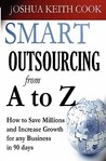 Smart Outsourcing from A to Z: How to Save Millions and Increase Growth for Any Business in 90 Days.