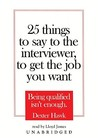 25 Things to Say to the Interviewer, to Get the Job You Want: Being Qualified Isn't Enough