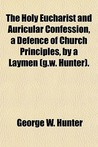 The Holy Eucharist and Auricular Confession, a Defence of Church Principles, by a Laymen (G.W. Hunter).