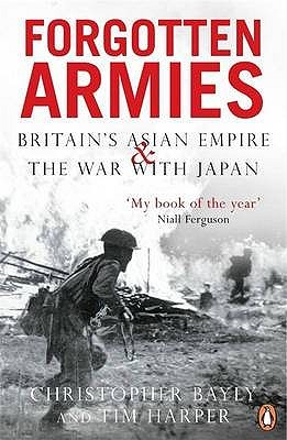 Forgotten Armies: Britain's Asian Empire and the War with Japan. Christopher Bayly and Tim Harper
