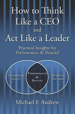 How to Think Like a CEO and ACT Like a Leader: Practical Insights for Performance and Results!