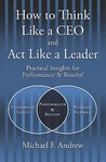 How to Think Like a CEO and ACT Like a Leader by Michael F. Andrew