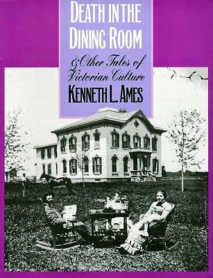 Death in the Dining Room and Other Tales of Victorian Culture by Kenneth L. Ames