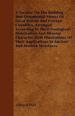 A Treatise On The Building And Ornamental Stones Of Great Britain And Foreign Countries, Arranged According To Their Geological Distribution And Mineral Character, With Illustrations Of Their Applications In Ancient And Modern Structures