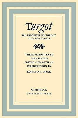 Turgot on Progress, Sociology and Economics: A Philosophical Review of the Successive Advances of the Human Mind on Universal History Reflections on T