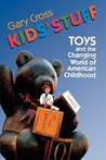 Kids' Stuff: Toys and the Changing World of American Childhood