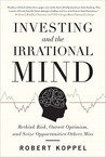 Investing and the Irrational Mind: Rethink Risk, Outwit Optimism, and Seize Opportunities Others Miss