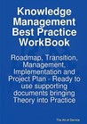 Knowledge Management Best Practice Workbook: Roadmap, Transition, Management, Implementation and Project Plan - Ready to Use Supporting Documents Brin