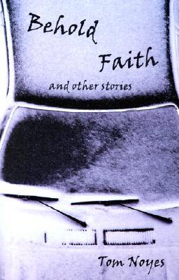 Behold Faith and Other Stories by Tom Noyes
