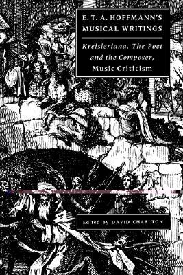 E. T. A. Hoffmann's Musical Writings: Kreisleriana; The Poet and the Composer; Music Criticism