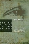 Seeing Through the Eyes of Jesus by John F. Baggett
