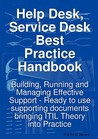 Help Desk, Service Desk Best Practice Handbook: Building, Running and Managing Effective Support - Ready to Use Supporting Documents Bringing Itil Theory Into Practice
