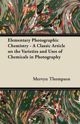 Elementary Photographic Chemistry - A Classic Article on the Varieties and Uses of Chemicals in Photography  by  Mervyn Thompson