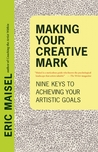 Making Your Creative Mark: Nine Keys to Achieving Your Artistic Goals by Eric Maisel