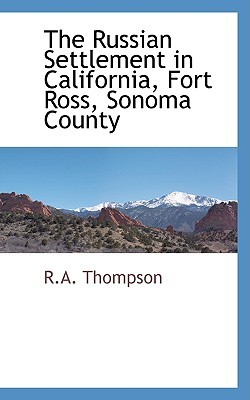 The Russian Settlement in California, Fort Ross, Sonoma County by R.A. Thompson