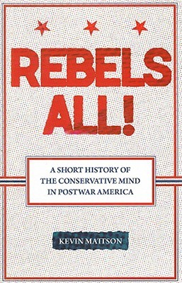 Rebels All!: A Short History of the Conservative Mind in Postwar America