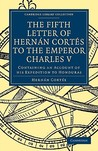 Fifth Letter of Hernan Cortes to the Emperor Charles V: Containing an Account of His Expedition to Honduras