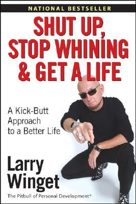 Shut Up, Stop Whining, and Get a Life by Larry Winget