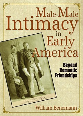 Male Male Intimacy In Early America by William Benemann