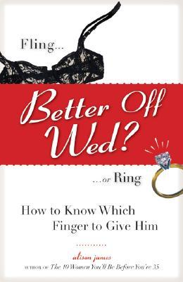 Better Off Wed?: Fling or Ring -- How Know Which Finger to Give Him