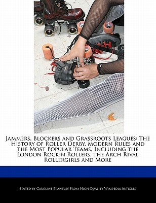 Jammers, Blockers and Grassroots Leagues: The History of Roller Derby, Modern Rules and the Most Popular Teams, Including the London Rockin Rollers, t