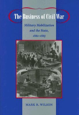 The Business of Civil War: Military Mobilization and the State, 1861–1865