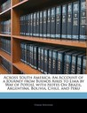Across South America: An Account of a Journey from Buenos Aires to Lima by Way of Potos, with Notes on Brazil, Argentina, Bolivia, Chile, an