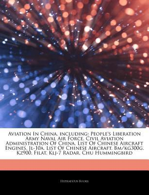 Aviation In China, including: Peoples Liberation Army Naval Air Force, Civil Aviation Administration Of China, List Of Chinese Aircraft Engines, Jl-10a, List Of Chinese Aircraft, Bm/kg300g, Kz900, Filat, Klj-7 Radar, Chu Hummingbird  by  Hephaestus Books