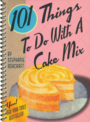 101 Things to Do with a Cake Mix by Stephanie Ashcraft