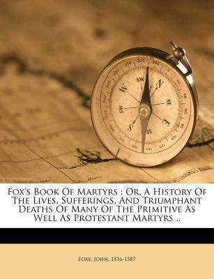 Foxs Book of Martyrs: Or, a History of the Lives, Sufferings, and Triumphant Deaths of Many of the Primitive as Well as Protestant Martyrs