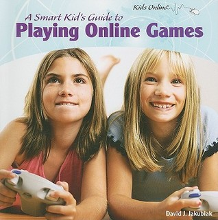 A Smart Kid's Guide to Playing Online Games by David J. Jakubiak