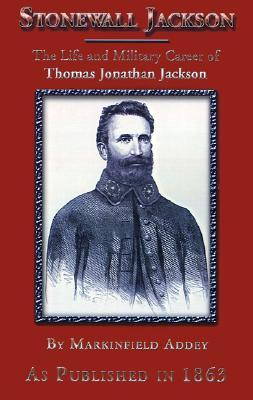 Stonewall Jackson: The Life and Military Career of Thomas Jonathan Jackson, Lieutenant-General in the Confederate Army