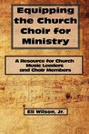 Equipping the Church Choir for Ministry: A Resource for Church Music Leaders and Choir Members